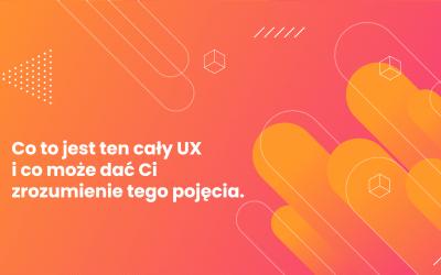 Co to jest ten cały UX? Czy Twoja strona go potrzebuje?